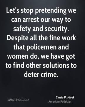 Carrie P. Meek - Let's stop pretending we can arrest our way to safety and security. Despite all the fine work that policemen and women do, we have got to find other solutions to deter crime.