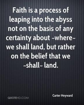 Carter Heyward - Faith is a process of leaping into the abyss not on the basis of any certainty about ~where~ we shall land, but rather on the belief that we ~shall~ land.