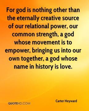 Carter Heyward - For god is nothing other than the eternally creative source of our relational power, our common strength, a god whose movement is to empower, bringing us into our own together, a god whose name in history is love.