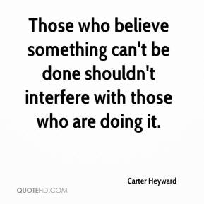Those who believe something can't be done shouldn't interfere with those who are doing it.