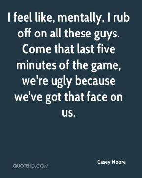 Casey Moore - I feel like, mentally, I rub off on all these guys. Come that last five minutes of the game, we're ugly because we've got that face on us.