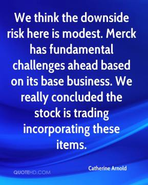 Catherine Arnold - We think the downside risk here is modest. Merck has fundamental challenges ahead based on its base business. We really concluded the stock is trading incorporating these items.