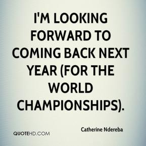 Catherine Ndereba - I'm looking forward to coming back next year (for the world championships).