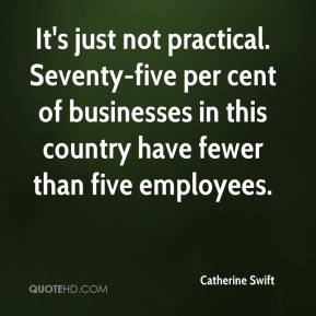 It's just not practical. Seventy-five per cent of businesses in this country have fewer than five employees.