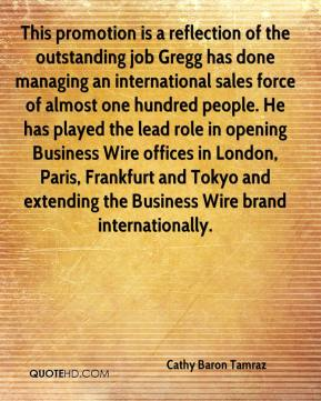 Cathy Baron Tamraz - This promotion is a reflection of the outstanding job Gregg has done managing an international sales force of almost one hundred people. He has played the lead role in opening Business Wire offices in London, Paris, Frankfurt and Tokyo and extending the Business Wire brand internationally.