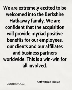 Cathy Baron Tamraz - We are extremely excited to be welcomed into the Berkshire Hathaway family. We are confident that the acquisition will provide myriad positive benefits for our employees, our clients and our affiliates and business partners worldwide. This is a win-win for all involved.