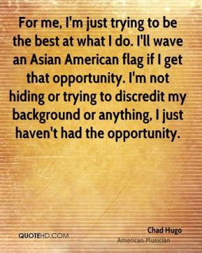 For me, I'm just trying to be the best at what I do. I'll wave an Asian American flag if I get that opportunity. I'm not hiding or trying to discredit my background or anything, I just haven't had the opportunity.