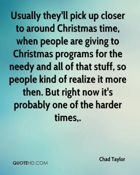 Chad Taylor - Usually they'll pick up closer to around Christmas time, when people are giving to Christmas programs for the needy and all of that stuff, so people kind of realize it more then. But right now it's probably one of the harder times.