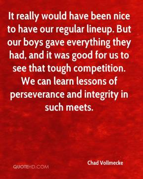 Chad Vollmecke - It really would have been nice to have our regular lineup. But our boys gave everything they had, and it was good for us to see that tough competition. We can learn lessons of perseverance and integrity in such meets.
