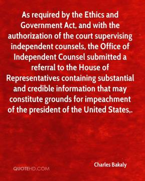 Charles Bakaly - As required by the Ethics and Government Act, and with the authorization of the court supervising independent counsels, the Office of Independent Counsel submitted a referral to the House of Representatives containing substantial and credible information that may constitute grounds for impeachment of the president of the United States.