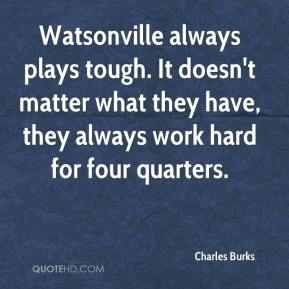 Charles Burks - Watsonville always plays tough. It doesn't matter what they have, they always work hard for four quarters.