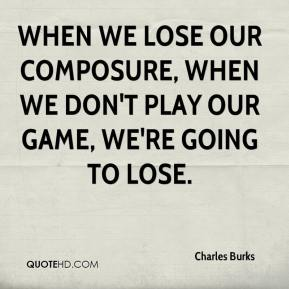 Charles Burks - When we lose our composure, when we don't play our game, we're going to lose.