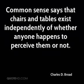 Charles D. Broad - Common sense says that chairs and tables exist independently of whether anyone happens to perceive them or not.