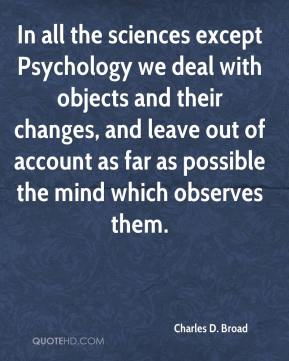 Charles D. Broad - In all the sciences except Psychology we deal with objects and their changes, and leave out of account as far as possible the mind which observes them.