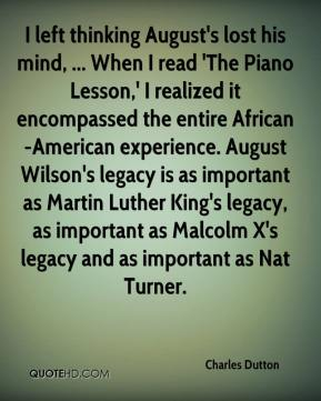 Charles Dutton - I left thinking August's lost his mind, ... When I read 'The Piano Lesson,' I realized it encompassed the entire African-American experience. August Wilson's legacy is as important as Martin Luther King's legacy, as important as Malcolm X's legacy and as important as Nat Turner.