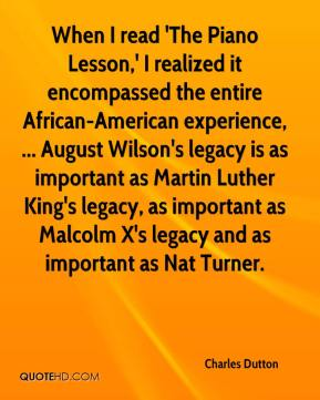 Charles Dutton - When I read 'The Piano Lesson,' I realized it encompassed the entire African-American experience, ... August Wilson's legacy is as important as Martin Luther King's legacy, as important as Malcolm X's legacy and as important as Nat Turner.