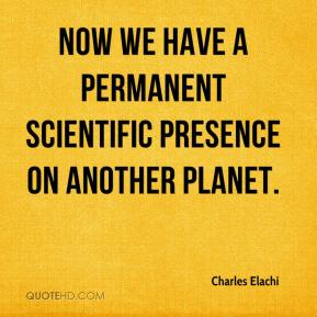 Charles Elachi - Now we have a permanent scientific presence on another planet.