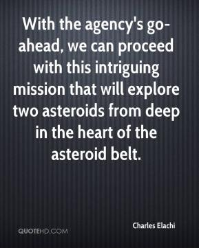 Charles Elachi - With the agency's go-ahead, we can proceed with this intriguing mission that will explore two asteroids from deep in the heart of the asteroid belt.