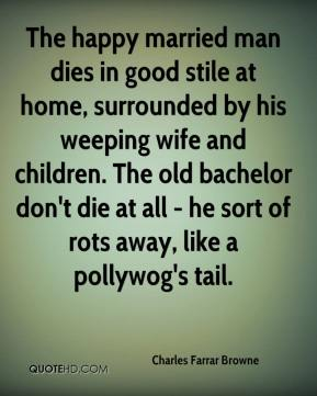 Charles Farrar Browne - The happy married man dies in good stile at home, surrounded by his weeping wife and children. The old bachelor don't die at all - he sort of rots away, like a pollywog's tail.