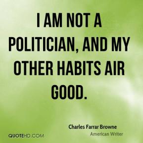 Charles Farrar Browne - I am not a politician, and my other habits air good.