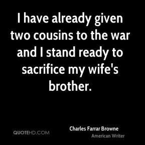 I have already given two cousins to the war and I stand ready to sacrifice my wife's brother.