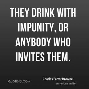 They drink with impunity, or anybody who invites them.