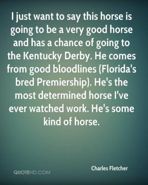 Charles Fletcher - I just want to say this horse is going to be a very good horse and has a chance of going to the Kentucky Derby. He comes from good bloodlines (Florida's bred Premiership). He's the most determined horse I've ever watched work. He's some kind of horse.