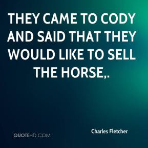 Charles Fletcher - They came to Cody and said that they would like to sell the horse.