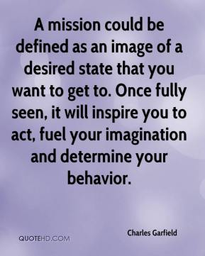 Charles Garfield - A mission could be defined as an image of a desired state that you want to get to. Once fully seen, it will inspire you to act, fuel your imagination and determine your behavior.