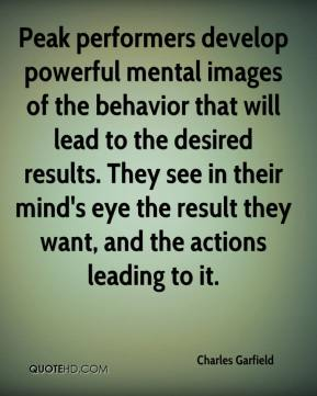 Charles Garfield - Peak performers develop powerful mental images of the behavior that will lead to the desired results. They see in their mind's eye the result they want, and the actions leading to it.