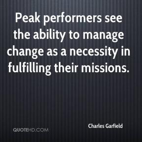 Charles Garfield - Peak performers see the ability to manage change as a necessity in fulfilling their missions.