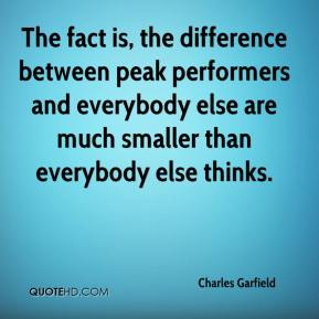 Charles Garfield - The fact is, the difference between peak performers and everybody else are much smaller than everybody else thinks.