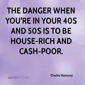 Charles Hamowy - The danger when you're in your 40s and 50s is to be house-rich and cash-poor.