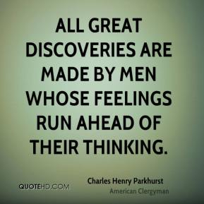 All great discoveries are made by men whose feelings run ahead of their thinking.