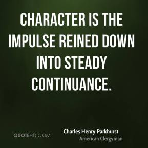 Charles Henry Parkhurst - Character is the impulse reined down into steady continuance.