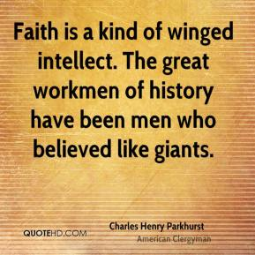 Faith is a kind of winged intellect. The great workmen of history have been men who believed like giants.