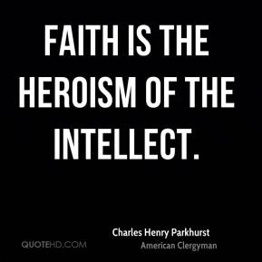 Faith is the heroism of the intellect.