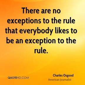There are no exceptions to the rule that everybody likes to be an exception to the rule.