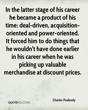 Charles Peabody - In the latter stage of his career he became a product of his time: deal-driven, acquisition-oriented and power-oriented. It forced him to do things that he wouldn't have done earlier in his career when he was picking up valuable merchandise at discount prices.