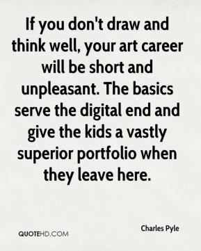 Charles Pyle - If you don't draw and think well, your art career will be short and unpleasant. The basics serve the digital end and give the kids a vastly superior portfolio when they leave here.