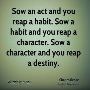 Charles Reade - Sow an act and you reap a habit. Sow a habit and you reap a character. Sow a character and you reap a destiny.