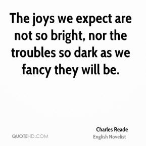 The joys we expect are not so bright, nor the troubles so dark as we fancy they will be.