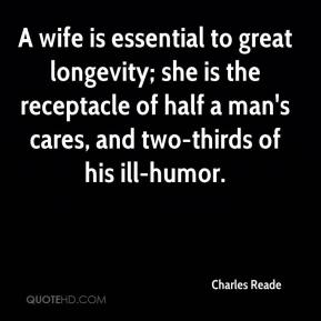 Charles Reade - A wife is essential to great longevity; she is the receptacle of half a man's cares, and two-thirds of his ill-humor.