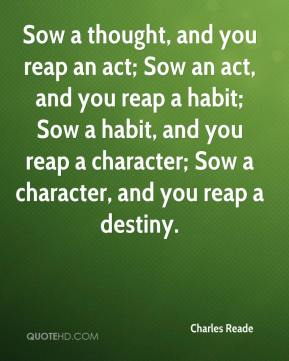 Charles Reade - Sow a thought, and you reap an act; Sow an act, and you reap a habit; Sow a habit, and you reap a character; Sow a character, and you reap a destiny.