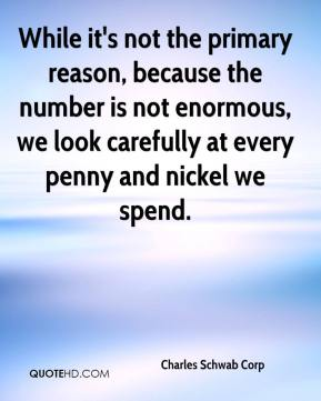 Charles Schwab Corp - While it's not the primary reason, because the number is not enormous, we look carefully at every penny and nickel we spend.