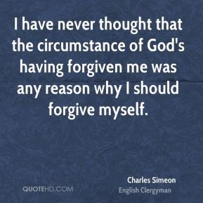 I have never thought that the circumstance of God's having forgiven me was any reason why I should forgive myself.