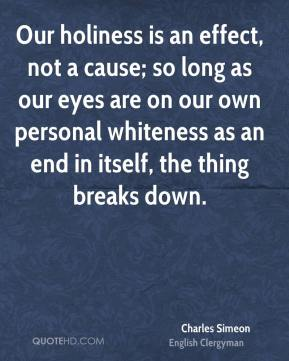 Our holiness is an effect, not a cause; so long as our eyes are on our own personal whiteness as an end in itself, the thing breaks down.