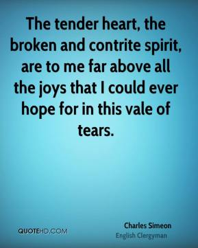 Charles Simeon - The tender heart, the broken and contrite spirit, are to me far above all the joys that I could ever hope for in this vale of tears.