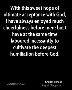 Charles Simeon - With this sweet hope of ultimate acceptance with God, I have always enjoyed much cheerfulness before men; but I have at the same time laboured incessantly to cultivate the deepest humiliation before God.