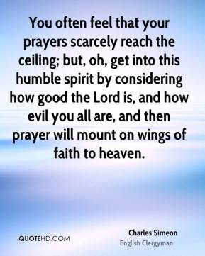 Charles Simeon - You often feel that your prayers scarcely reach the ceiling; but, oh, get into this humble spirit by considering how good the Lord is, and how evil you all are, and then prayer will mount on wings of faith to heaven.
